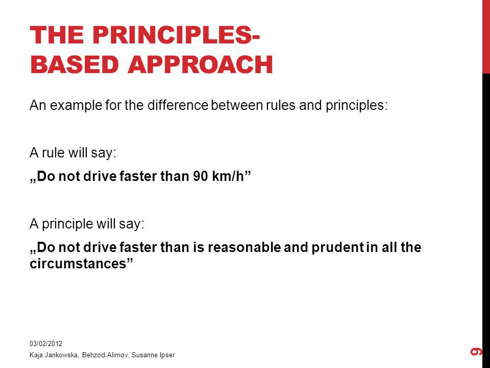 An example for the difference between rules and principles: A rule will say: Do not drive faster than 90 km/h A principle will say: Do not drive faster than is reasonable and prudent in all the circumstances 03/02/2012 Kaja Jankowska, Behzod Alimov, Susanne Ipser 9 THE PRINCIPLES- BASED APPROACH