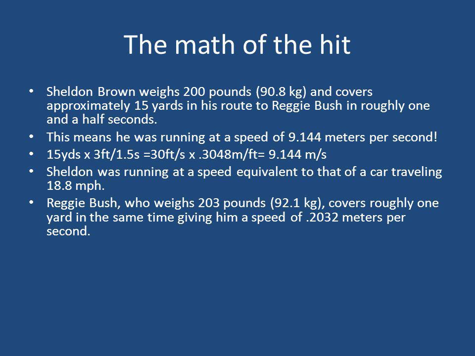 The math of the hit Sheldon Brown weighs 200 pounds (90.8 kg) and covers approximately 15 yards in his route to Reggie Bush in roughly one and a half seconds.