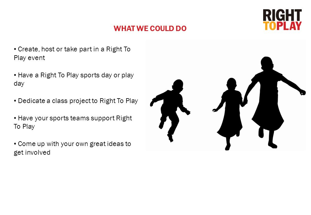 Create, host or take part in a Right To Play event Have a Right To Play sports day or play day Dedicate a class project to Right To Play Have your sports teams support Right To Play Come up with your own great ideas to get involved WHAT WE COULD DO