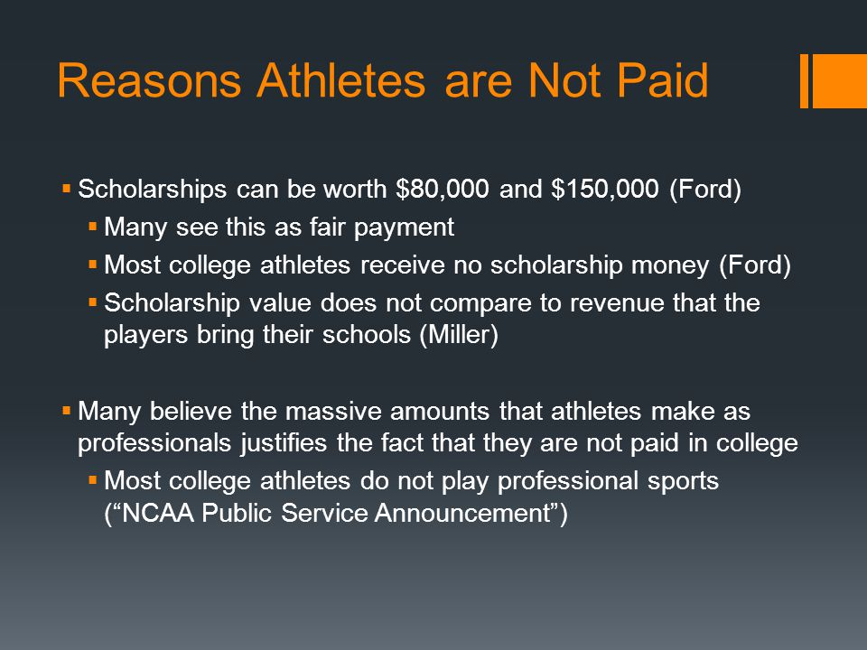 Reasons Athletes are Not Paid Scholarships can be worth $80,000 and $150,000 (Ford) Many see this as fair payment Most college athletes receive no sch