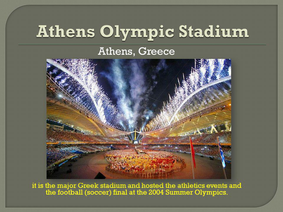 Athens, Greece it is the major Greek stadium and hosted the athletics events and the football (soccer) final at the 2004 Summer Olympics.