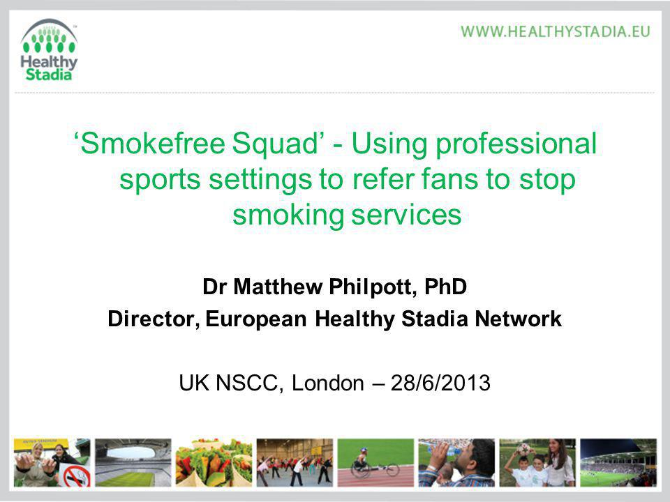 Smokefree Squad - Using professional sports settings to refer fans to stop smoking services Dr Matthew Philpott, PhD Director, European Healthy Stadia Network UK NSCC, London – 28/6/2013