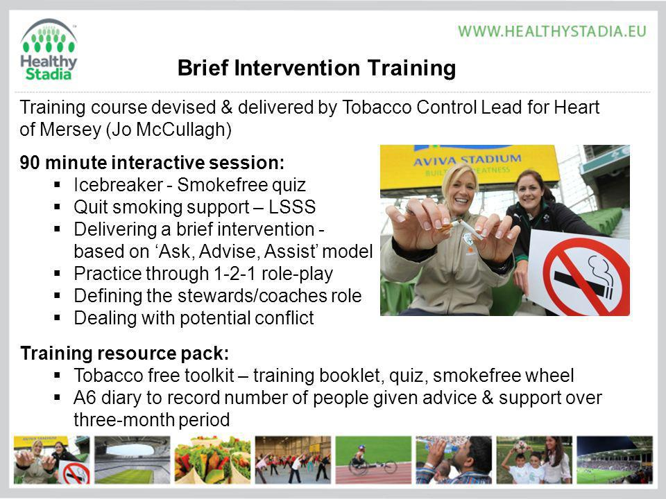 Brief Intervention Training Training course devised & delivered by Tobacco Control Lead for Heart of Mersey (Jo McCullagh) 90 minute interactive session: Icebreaker - Smokefree quiz Quit smoking support – LSSS Delivering a brief intervention - based on Ask, Advise, Assist model Practice through 1-2-1 role-play Defining the stewards/coaches role Dealing with potential conflict Training resource pack: Tobacco free toolkit – training booklet, quiz, smokefree wheel A6 diary to record number of people given advice & support over three-month period