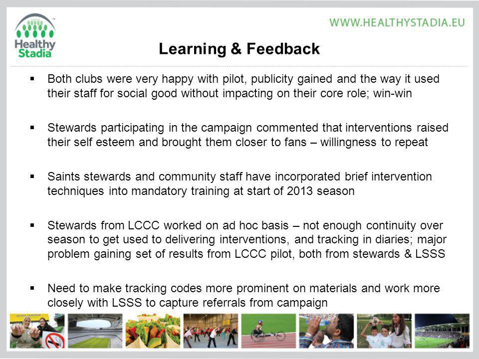 Learning & Feedback Both clubs were very happy with pilot, publicity gained and the way it used their staff for social good without impacting on their core role; win-win Stewards participating in the campaign commented that interventions raised their self esteem and brought them closer to fans – willingness to repeat Saints stewards and community staff have incorporated brief intervention techniques into mandatory training at start of 2013 season Stewards from LCCC worked on ad hoc basis – not enough continuity over season to get used to delivering interventions, and tracking in diaries; major problem gaining set of results from LCCC pilot, both from stewards & LSSS Need to make tracking codes more prominent on materials and work more closely with LSSS to capture referrals from campaign