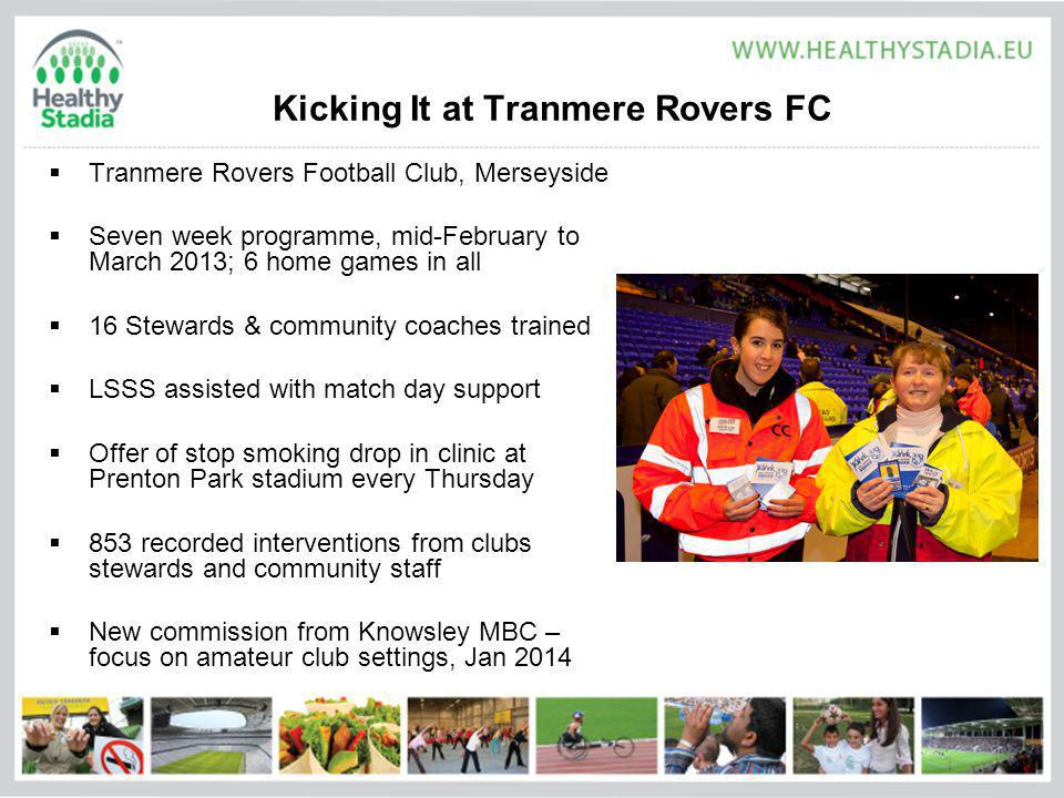 Kicking It at Tranmere Rovers FC Tranmere Rovers Football Club, Merseyside Seven week programme, mid-February to March 2013; 6 home games in all 16 Stewards & community coaches trained LSSS assisted with match day support Offer of stop smoking drop in clinic at Prenton Park stadium every Thursday 853 recorded interventions from clubs stewards and community staff New commission from Knowsley MBC – focus on amateur club settings, Jan 2014