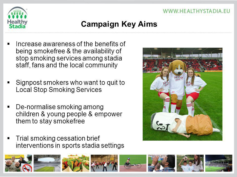 Campaign Key Aims Increase awareness of the benefits of being smokefree & the availability of stop smoking services among stadia staff, fans and the local community Signpost smokers who want to quit to Local Stop Smoking Services De-normalise smoking among children & young people & empower them to stay smokefree Trial smoking cessation brief interventions in sports stadia settings