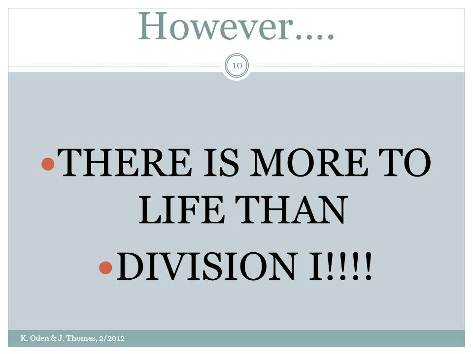 However…. THERE IS MORE TO LIFE THAN DIVISION I!!!! K. Oden & J. Thomas, 2/2012 10