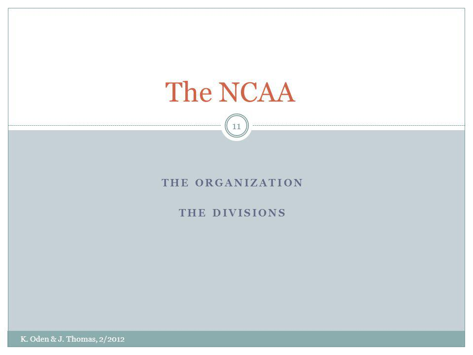 THE ORGANIZATION THE DIVISIONS The NCAA K. Oden & J. Thomas, 2/2012 11