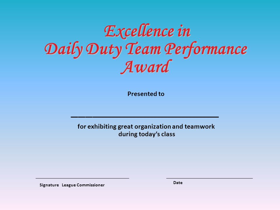 Excellence in Daily Duty Team Performance Award Presented to _____________________ for exhibiting great organization and teamwork during todays class Signature League Commissioner Date