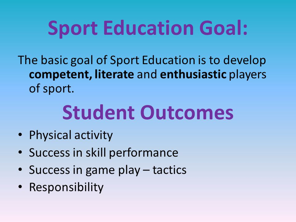 Sport Education Goal: The basic goal of Sport Education is to develop competent, literate and enthusiastic players of sport.
