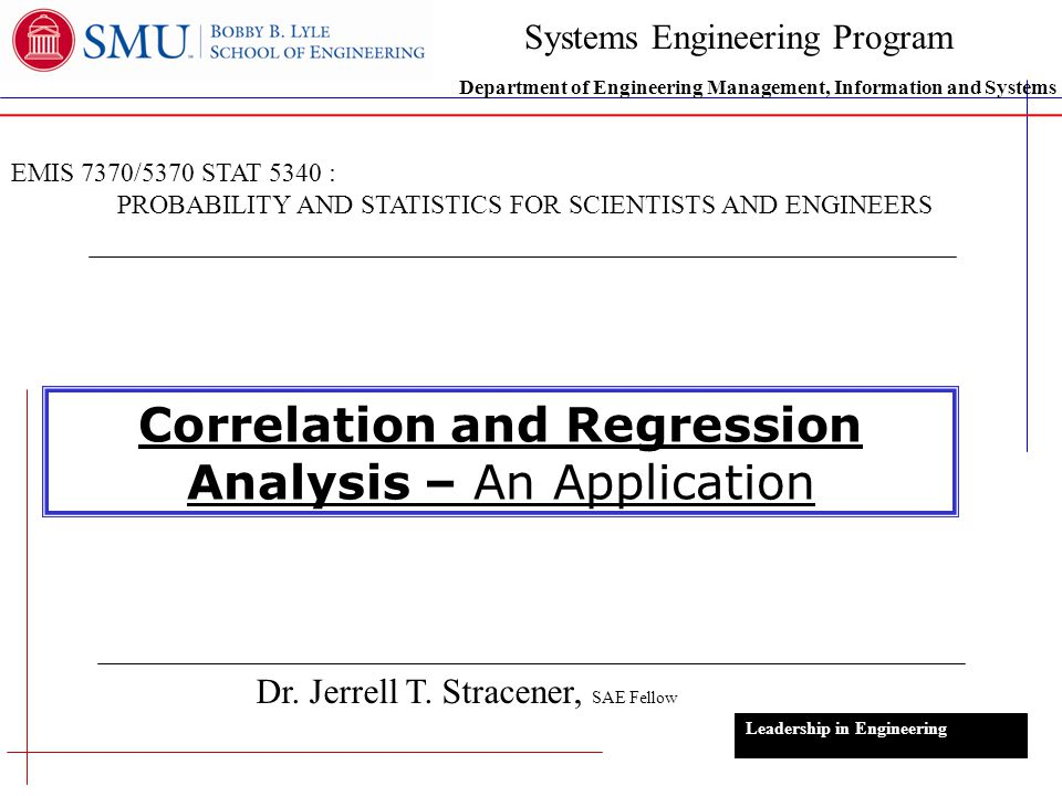 1 Correlation and Regression Analysis – An Application Dr. Jerrell T. Stracener, SAE Fellow Leadership in Engineering EMIS 7370/5370 STAT 5340 : PROBA