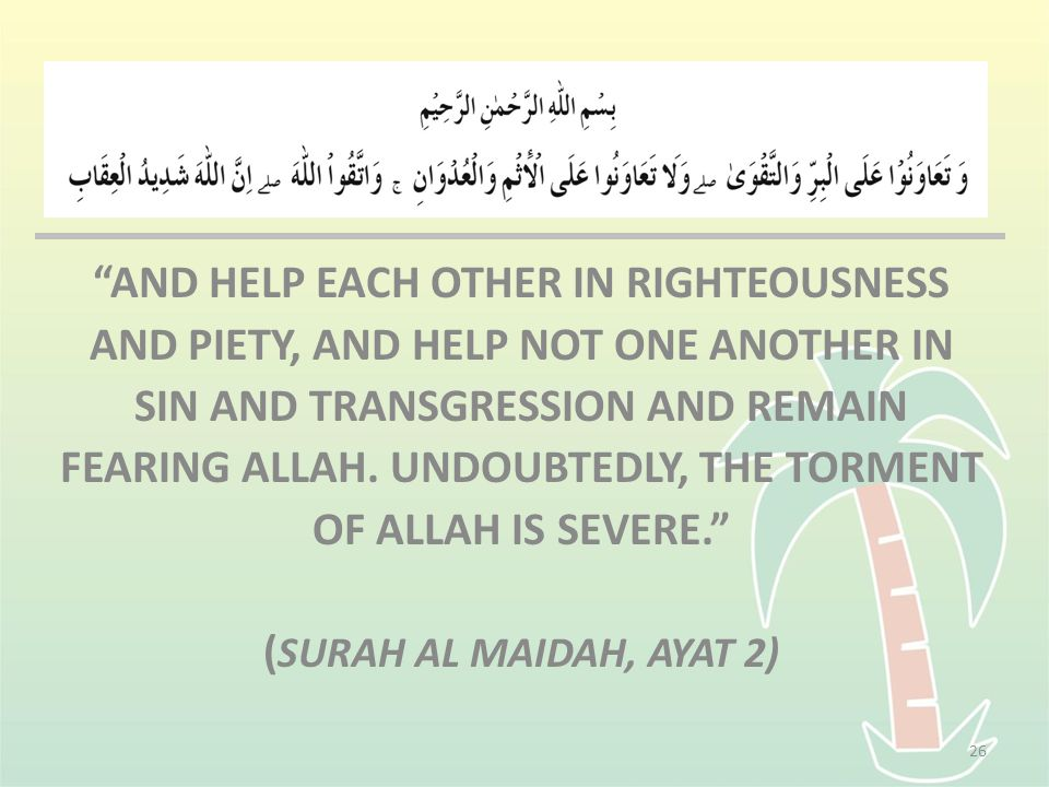AND HELP EACH OTHER IN RIGHTEOUSNESS AND PIETY, AND HELP NOT ONE ANOTHER IN SIN AND TRANSGRESSION AND REMAIN FEARING ALLAH.