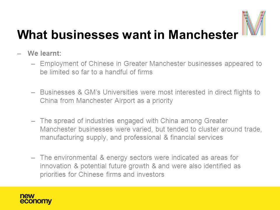 What businesses want in Manchester –We learnt: –Employment of Chinese in Greater Manchester businesses appeared to be limited so far to a handful of f