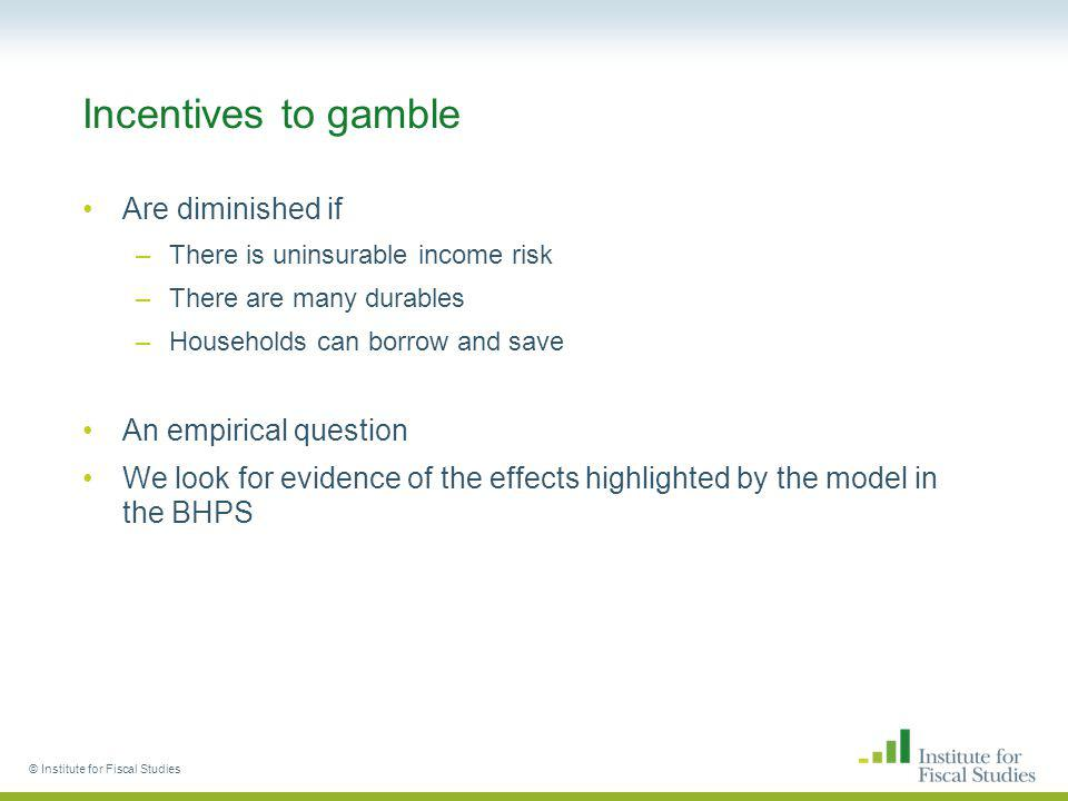 Incentives to gamble Are diminished if –There is uninsurable income risk –There are many durables –Households can borrow and save An empirical question We look for evidence of the effects highlighted by the model in the BHPS © Institute for Fiscal Studies