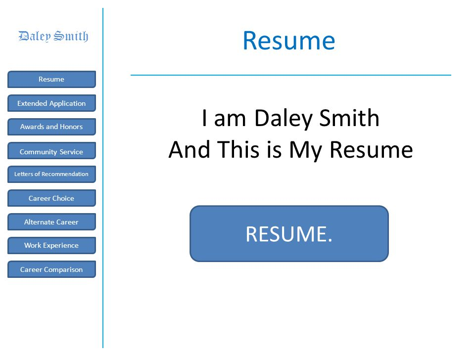 Resume RESUME. I am Daley Smith And This is My Resume Career Comparison Work Experience Letters of Recommendation Resume Awards and Honors Community S