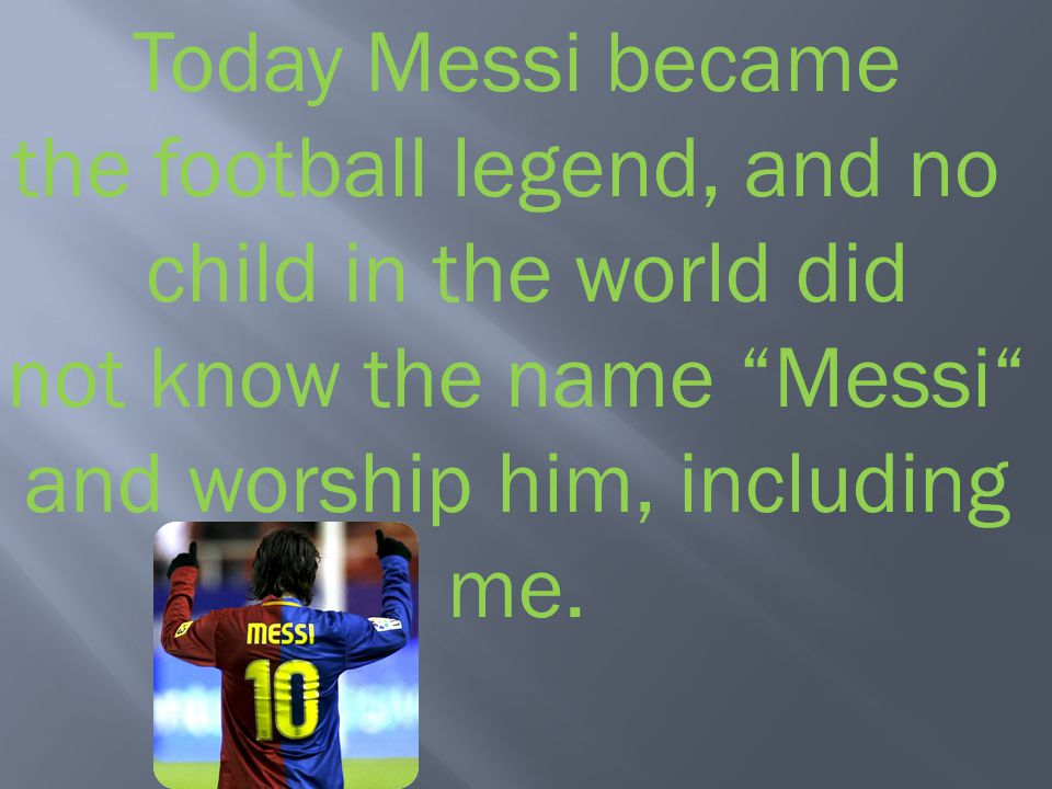 Today Messi became the football legend, and no child in the world did not know the name Messi and worship him, including me.