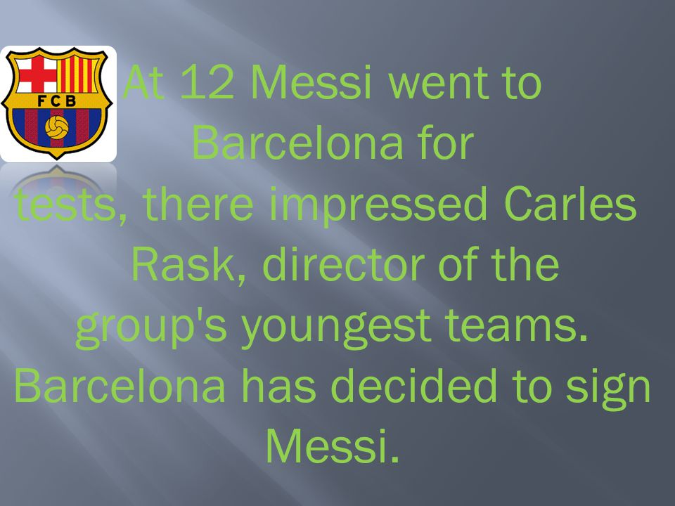 At 12 Messi went to Barcelona for tests, there impressed Carles Rask, director of the group s youngest teams.