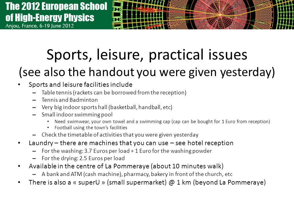 Sports, leisure, practical issues (see also the handout you were given yesterday) Sports and leisure facilities include – Table tennis (rackets can be borrowed from the reception) – Tennis and Badminton – Very big indoor sports hall (basketball, handball, etc) – Small indoor swimming pool Need swimwear, your own towel and a swimming cap (cap can be bought for 1 Euro from reception) Football using the towns facilities – Check the timetable of activities that you were given yesterday Laundry – there are machines that you can use – see hotel reception – For the washing: 3.7 Euros per load + 1 Euro for the washing powder – For the drying: 2.5 Euros per load Available in the centre of La Pommeraye (about 10 minutes walk) – A bank and ATM (cash machine), pharmacy, bakery in front of the church, etc There is also a « superU » (small supermarket) @ 1 km (beyond La Pommeraye)