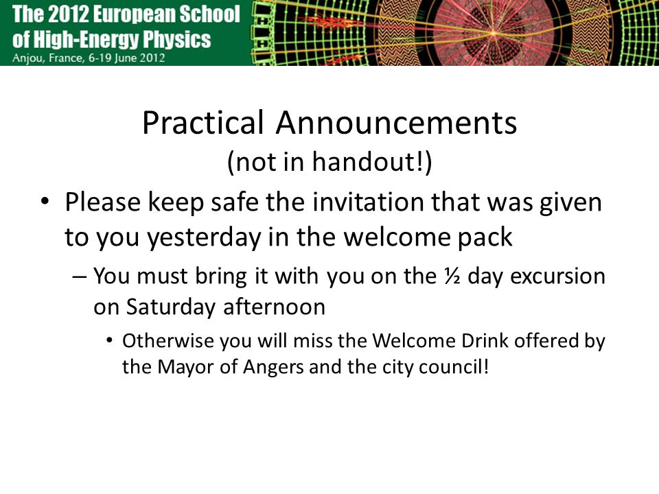 Practical Announcements (not in handout!) Please keep safe the invitation that was given to you yesterday in the welcome pack – You must bring it with you on the ½ day excursion on Saturday afternoon Otherwise you will miss the Welcome Drink offered by the Mayor of Angers and the city council!