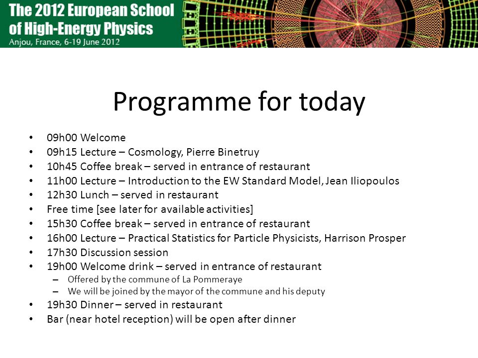 Programme for today 09h00 Welcome 09h15 Lecture – Cosmology, Pierre Binetruy 10h45 Coffee break – served in entrance of restaurant 11h00 Lecture – Int