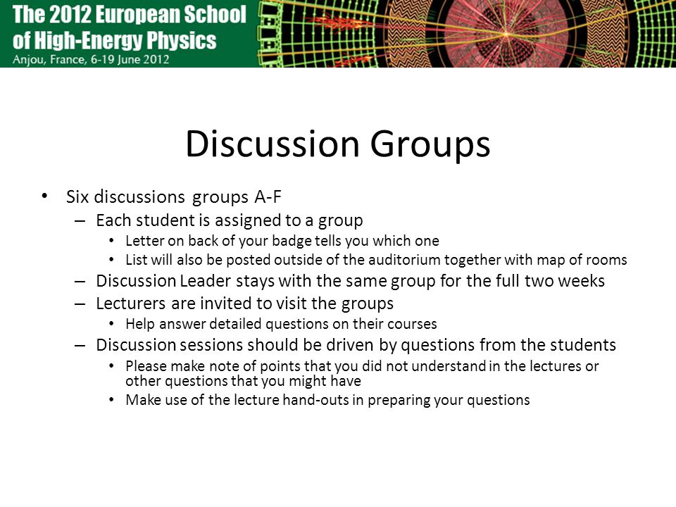 Discussion Groups Six discussions groups A-F – Each student is assigned to a group Letter on back of your badge tells you which one List will also be posted outside of the auditorium together with map of rooms – Discussion Leader stays with the same group for the full two weeks – Lecturers are invited to visit the groups Help answer detailed questions on their courses – Discussion sessions should be driven by questions from the students Please make note of points that you did not understand in the lectures or other questions that you might have Make use of the lecture hand-outs in preparing your questions