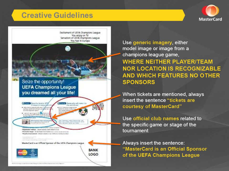 Use generic imagery, either model image or image from a champions league game, Creative Guidelines WHERE NEITHER PLAYER/TEAM NOR LOCATION IS RECOGNIZABLE AND WHICH FEATURES NO OTHER SPONSORS When tickets are mentioned, always insert the sentence tickets are courtesy of MasterCard Use official club names related to the specific game or stage of the tournament Always insert the sentence: MasterCard is an Official Sponsor of the UEFA Champions League