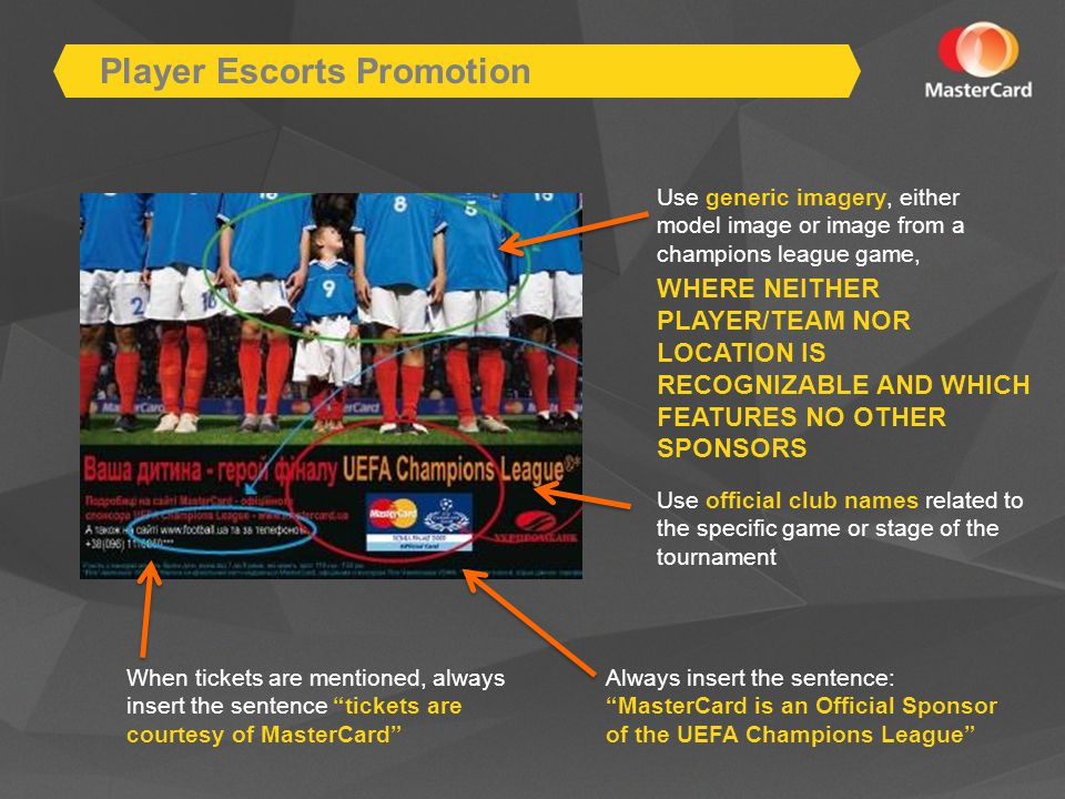 Player Escorts Promotion Use generic imagery, either model image or image from a champions league game, WHERE NEITHER PLAYER/TEAM NOR LOCATION IS RECOGNIZABLE AND WHICH FEATURES NO OTHER SPONSORS Always insert the sentence: MasterCard is an Official Sponsor of the UEFA Champions League When tickets are mentioned, always insert the sentence tickets are courtesy of MasterCard Use official club names related to the specific game or stage of the tournament