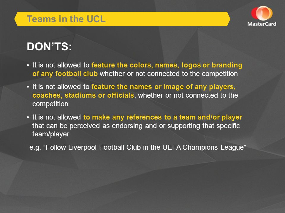 DONTS: It is not allowed to feature the colors, names, logos or branding of any football club whether or not connected to the competition It is not allowed to feature the names or image of any players, coaches, stadiums or officials, whether or not connected to the competition It is not allowed to make any references to a team and/or player that can be perceived as endorsing and or supporting that specific team/player e.g.