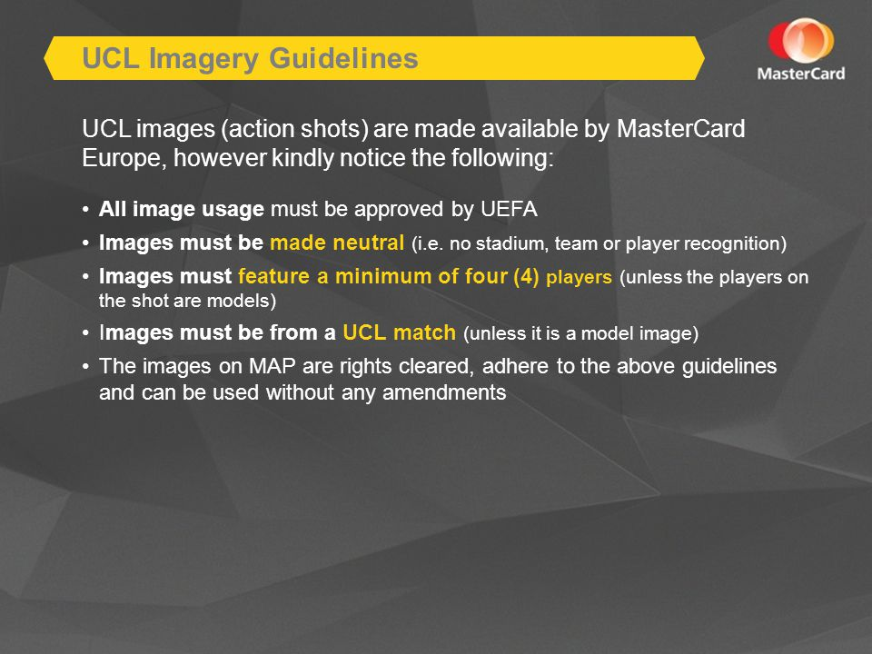 UCL images (action shots) are made available by MasterCard Europe, however kindly notice the following: All image usage must be approved by UEFA Images must be made neutral (i.e.
