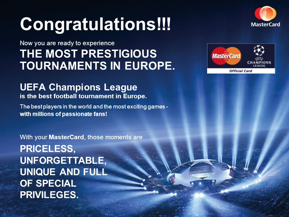 MasterCard is proud to offer 3 programs of amazing sponsorships, made especially for cardholders: MasterCard is proud to offer 3 programs of amazing sponsorships, made especially for cardholders: UEFA Champions League Semi-Final Game UEFA Champions League Final Game Viewing Party - Cancun UEFA Champions League Final Lisbon 2014