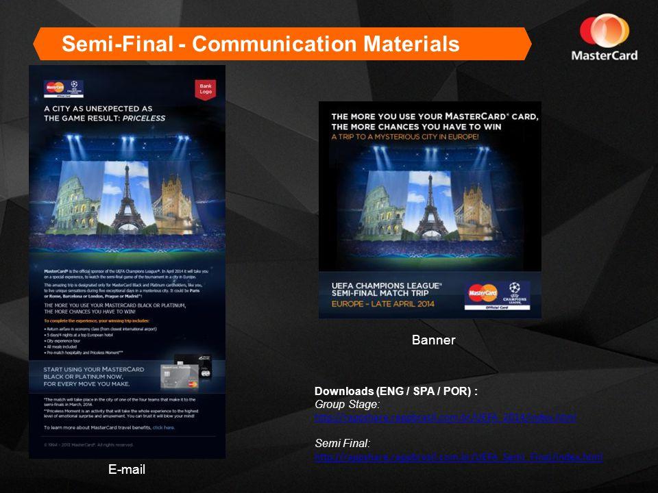E-mail Banner Semi-Final - Communication Materials Downloads (ENG / SPA / POR) : Group Stage: http://rappshare.rappbrasil.com.br/UEFA_2014/index.html Semi Final: http://rappshare.rappbrasil.com.br/UEFA_Semi_Final/index.html