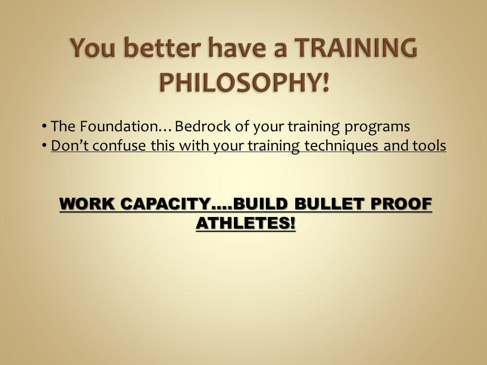 The Foundation…Bedrock of your training programs Dont confuse this with your training techniques and tools WORK CAPACITY….BUILD BULLET PROOF ATHLETES!