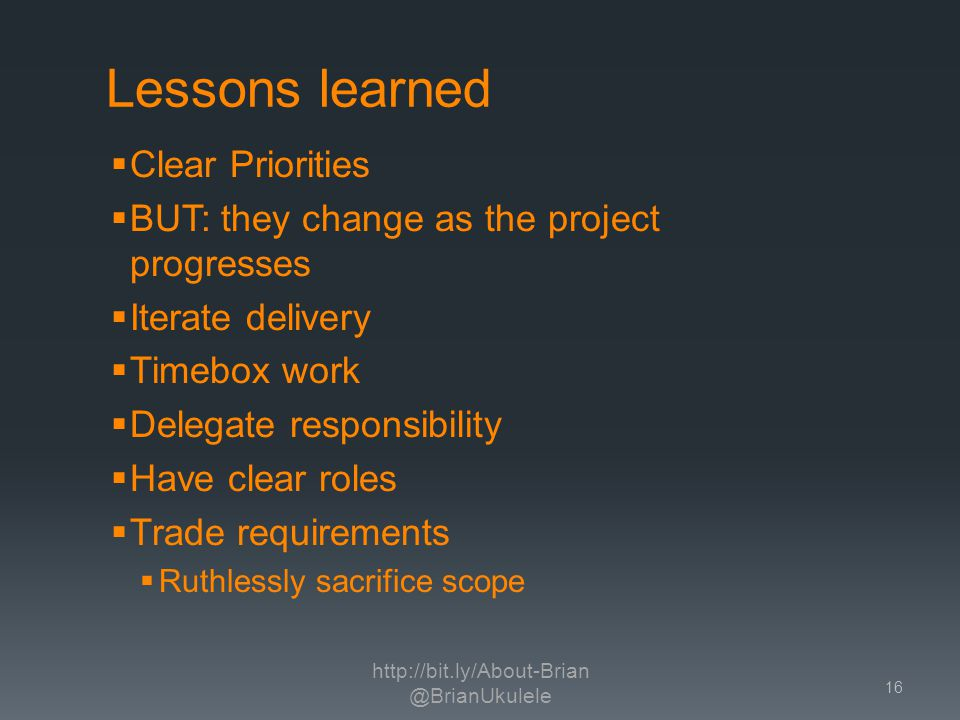 Lessons learned Clear Priorities BUT: they change as the project progresses Iterate delivery Timebox work Delegate responsibility Have clear roles Trade requirements Ruthlessly sacrifice scope http://bit.ly/About-Brian @BrianUkulele 16