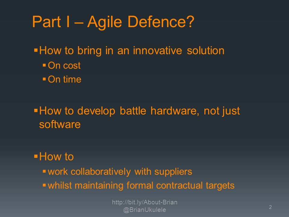 How to bring in an innovative solution On cost On time How to develop battle hardware, not just software How to work collaboratively with suppliers whilst maintaining formal contractual targets http://bit.ly/About-Brian @BrianUkulele 2 Part I – Agile Defence