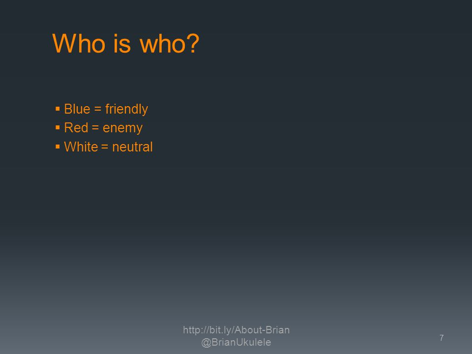Who is who Blue = friendly Red = enemy White = neutral http://bit.ly/About-Brian @BrianUkulele 7