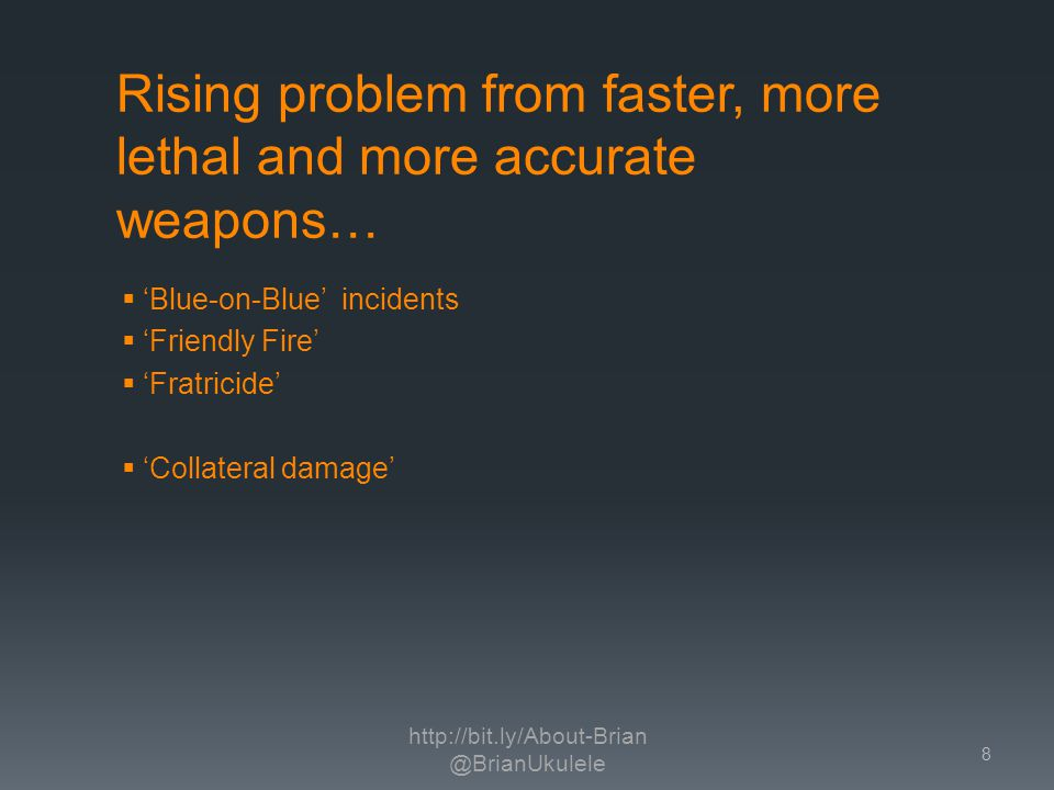 Rising problem from faster, more lethal and more accurate weapons… Blue-on-Blue incidents Friendly Fire Fratricide Collateral damage http://bit.ly/About-Brian @BrianUkulele 8