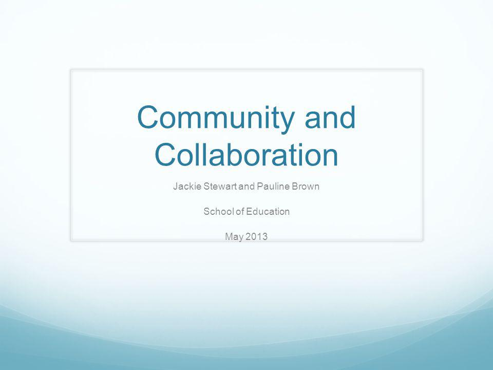 Community and Collaboration Jackie Stewart and Pauline Brown School of Education May 2013