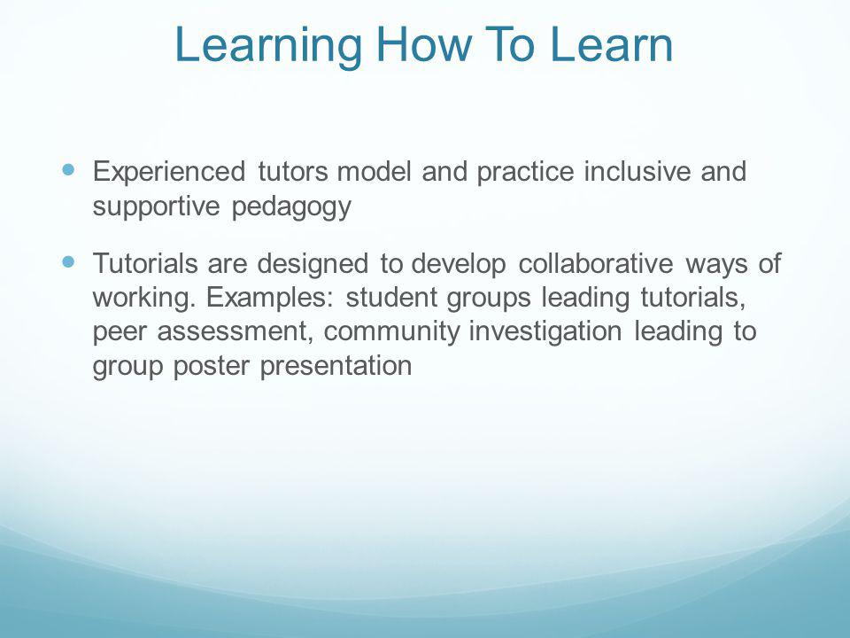 Learning How To Learn Experienced tutors model and practice inclusive and supportive pedagogy Tutorials are designed to develop collaborative ways of working.