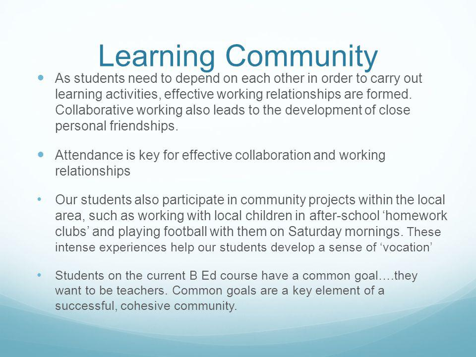Learning Community As students need to depend on each other in order to carry out learning activities, effective working relationships are formed.