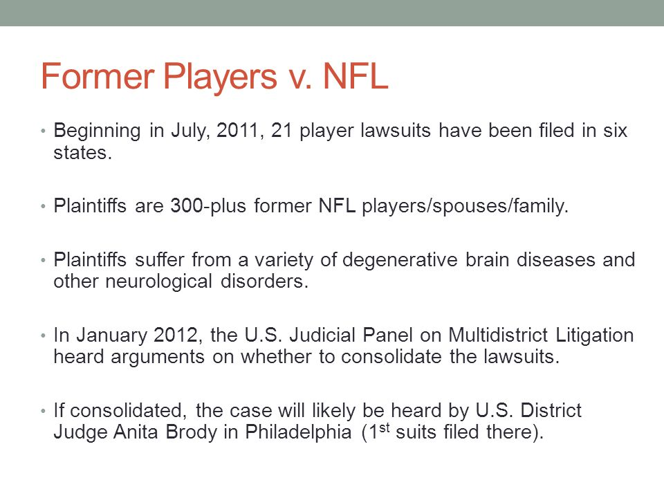 Allegations in the NFL Lawsuits Negligence by NFL in failing to act reasonably and exercise the duty to enact league-wide guidelines and rules regulating post-concussion medical treatment and return- to-play standards Wilful and Wanton Misconduct by NFL in deliberately disregarding the safety of players despite evidence of substantial risk Fraudulent Concealment by NFL of the long-term effects of concussions Strict Liability and Failure to Warn by Riddell, helmet manufacturer