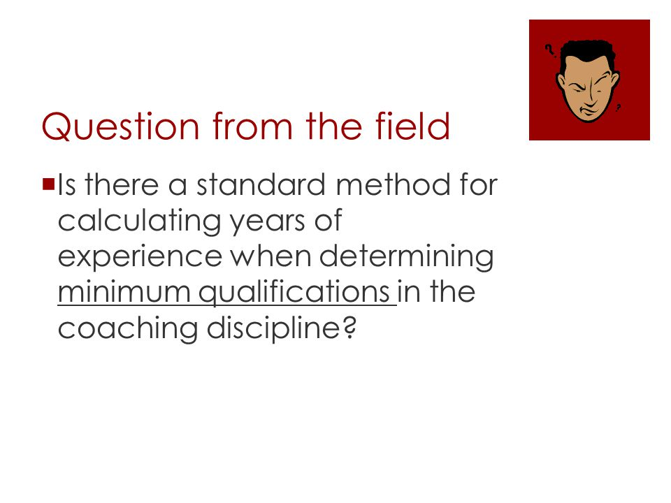 Question from the field Is there a standard method for calculating years of experience when determining minimum qualifications in the coaching discipline