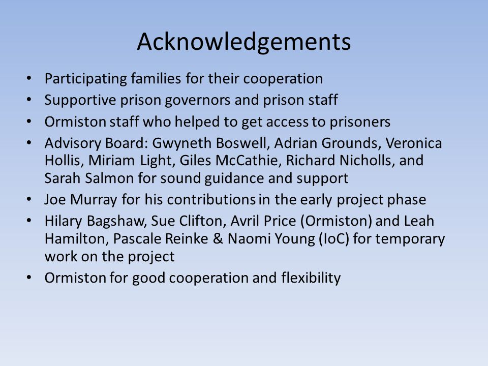 Acknowledgements Participating families for their cooperation Supportive prison governors and prison staff Ormiston staff who helped to get access to prisoners Advisory Board: Gwyneth Boswell, Adrian Grounds, Veronica Hollis, Miriam Light, Giles McCathie, Richard Nicholls, and Sarah Salmon for sound guidance and support Joe Murray for his contributions in the early project phase Hilary Bagshaw, Sue Clifton, Avril Price (Ormiston) and Leah Hamilton, Pascale Reinke & Naomi Young (IoC) for temporary work on the project Ormiston for good cooperation and flexibility