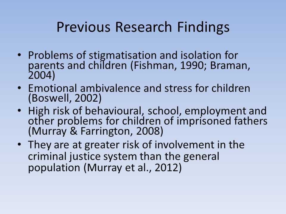 Previous Research Findings Problems of stigmatisation and isolation for parents and children (Fishman, 1990; Braman, 2004) Emotional ambivalence and stress for children (Boswell, 2002) High risk of behavioural, school, employment and other problems for children of imprisoned fathers (Murray & Farrington, 2008) They are at greater risk of involvement in the criminal justice system than the general population (Murray et al., 2012)