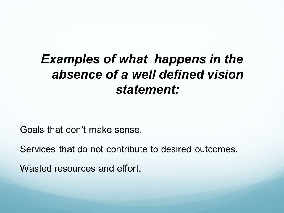 Examples of what happens in the absence of a well defined vision statement: Goals that dont make sense.