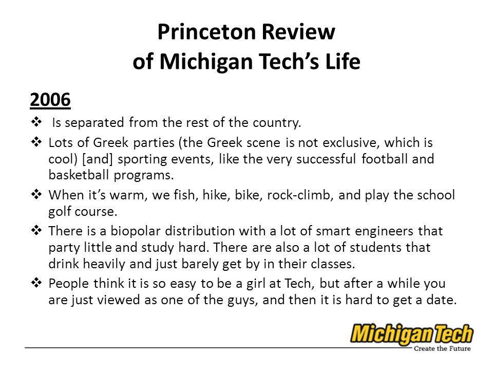 Princeton Review of Michigan Techs Life 2006 Is separated from the rest of the country. Lots of Greek parties (the Greek scene is not exclusive, which