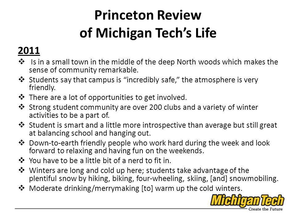 Princeton Review of Michigan Techs Life 2011 Is in a small town in the middle of the deep North woods which makes the sense of community remarkable. S