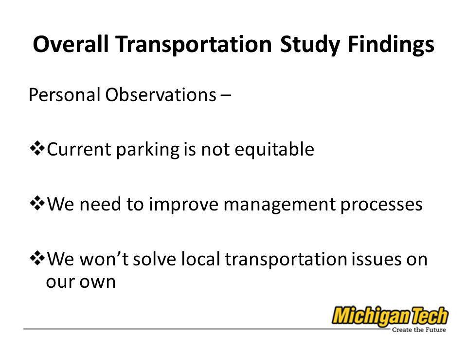 Overall Transportation Study Findings Personal Observations – Current parking is not equitable We need to improve management processes We wont solve local transportation issues on our own