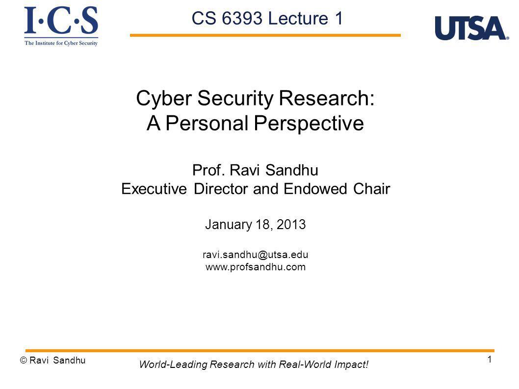 1 Cyber Security Research: A Personal Perspective Prof. Ravi Sandhu Executive Director and Endowed Chair January 18, 2013 ravi.sandhu@utsa.edu www.pro