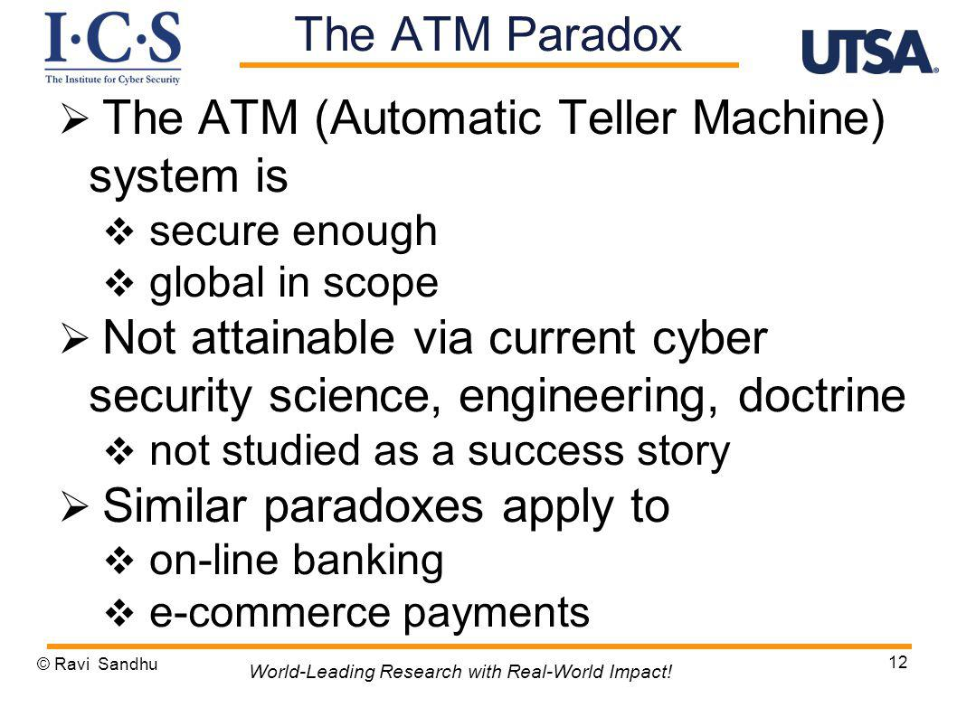 The ATM (Automatic Teller Machine) system is secure enough global in scope Not attainable via current cyber security science, engineering, doctrine not studied as a success story Similar paradoxes apply to on-line banking e-commerce payments © Ravi Sandhu 12 World-Leading Research with Real-World Impact.