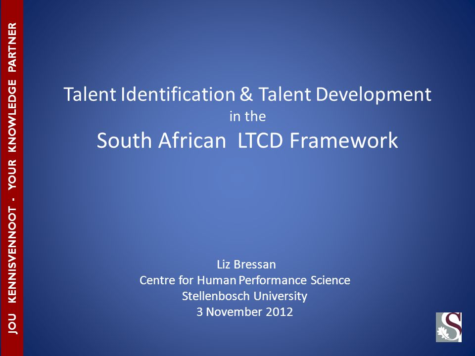 Liz Bressan Centre for Human Performance Science Stellenbosch University 3 November 2012 JOU KENNISVENNOOT - YOUR KNOWLEDGE PARTNER Talent Identification & Talent Development in the South African LTCD Framework